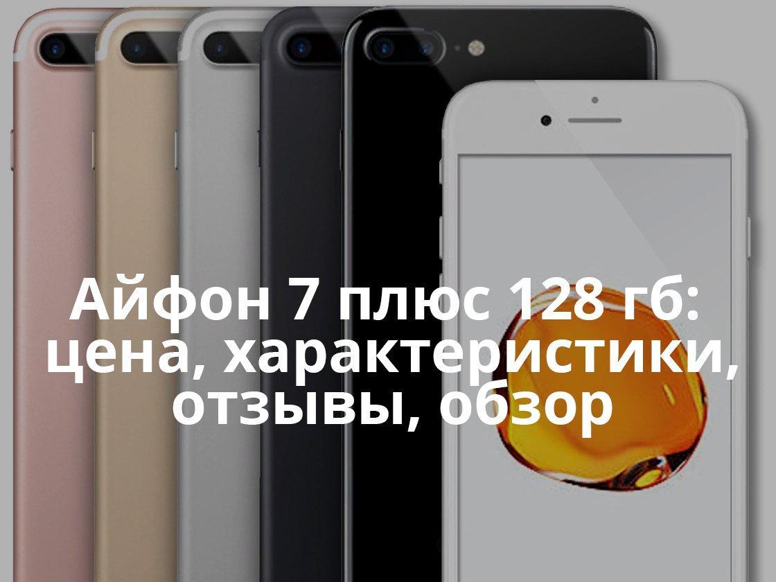 Айфон 7 плюс 128 гб: цена, характеристики, отзывы, обзор